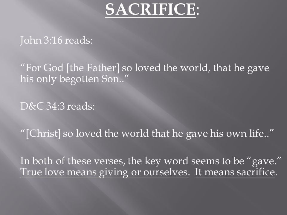 SACRIFICE: John 3:16 reads: For God [the Father] so loved the world, that he gave his only begotten Son.. D&C 34:3 reads: [Christ] so loved the world that he gave his own life.. In both of these verses, the key word seems to be gave. True love means giving or ourselves.